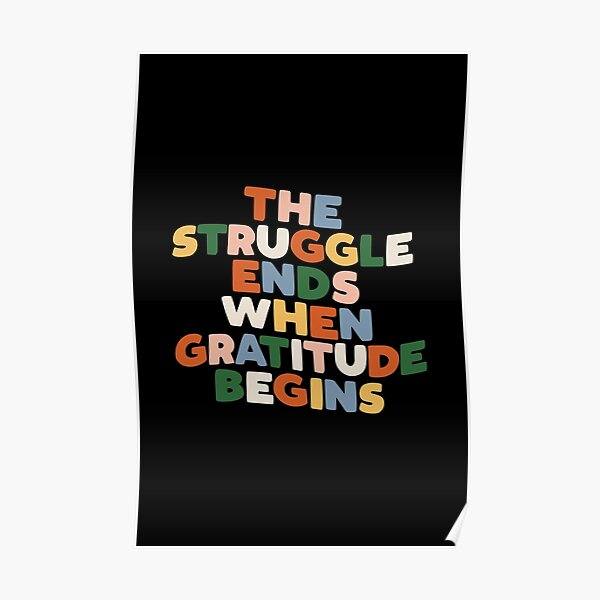 THE STRUGGLE ENDS WHEN GRATITUDE BEGINS red pink green yellow blue black and white Poster