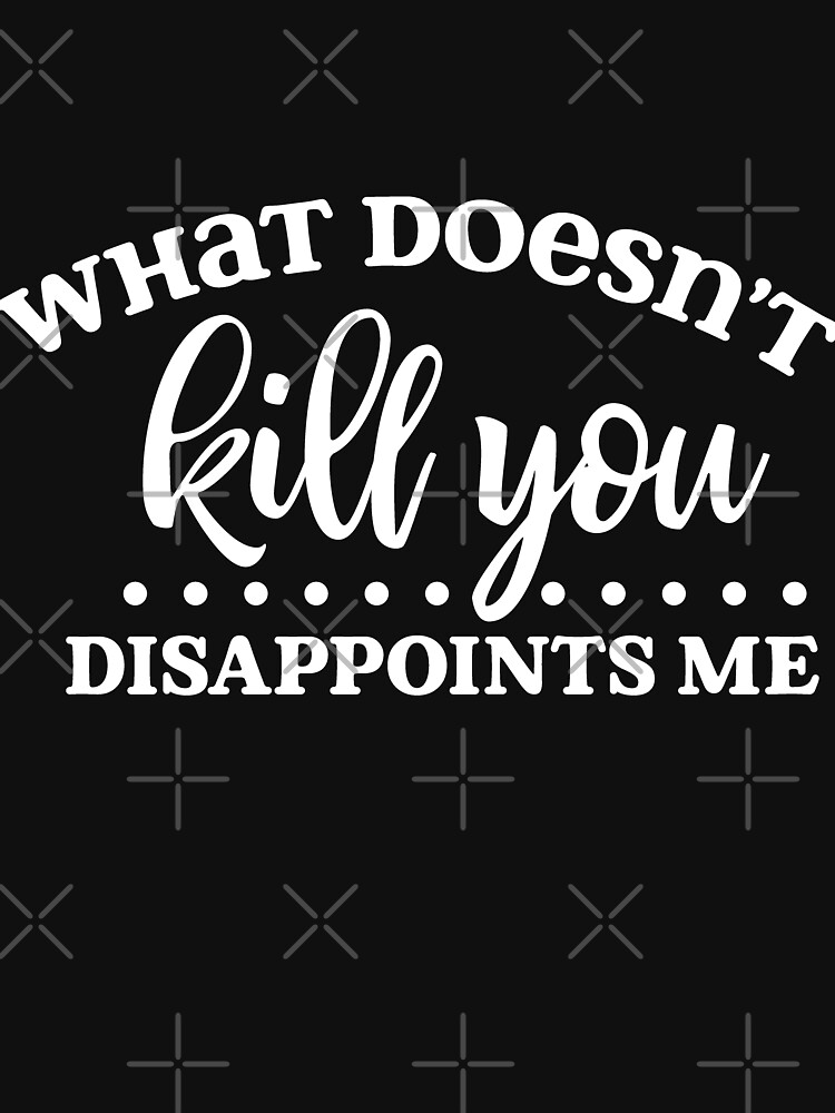 What Doesn't Kill You Disappoints Me by NextLVLShirts