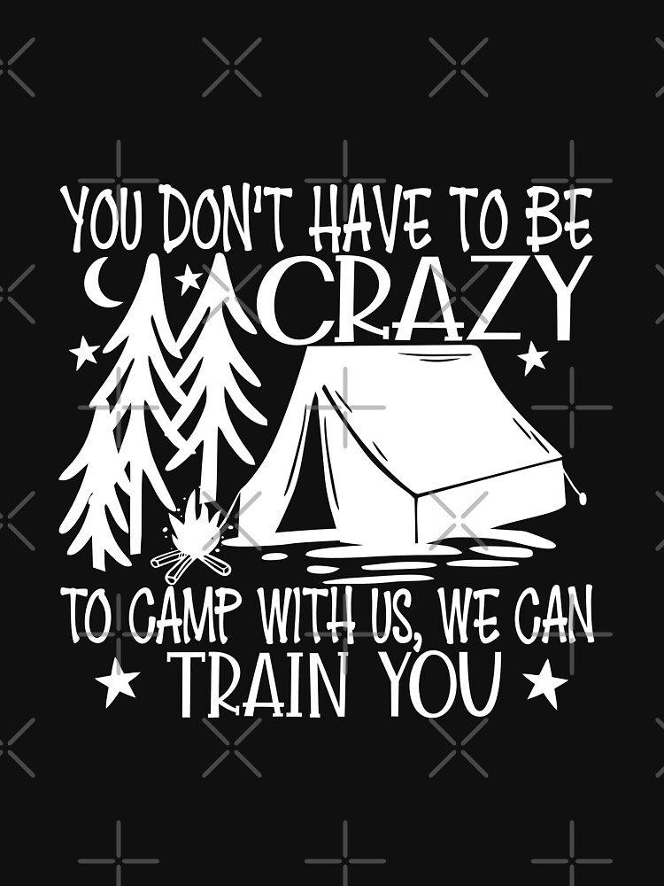 Don't Have To Be Crazy To Camp With Us We Train U by NextLVLShirts