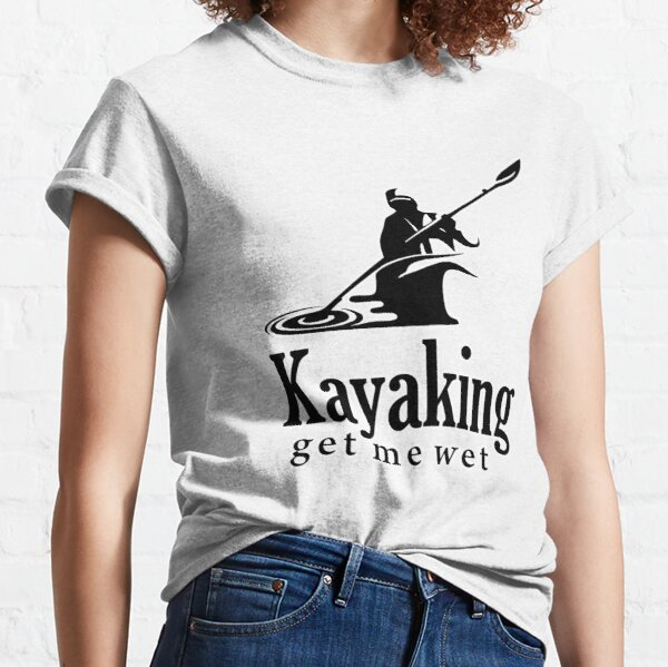 Kayaking get me wet Classic T-Shirt