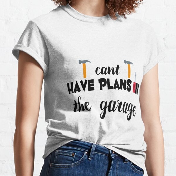 I cant i have plans in the garage. Classic T-Shirt