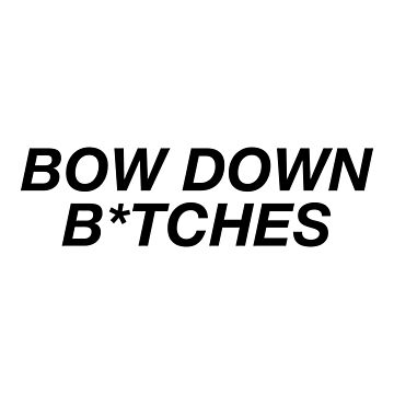 Bow Down B*tches by ARTP0P