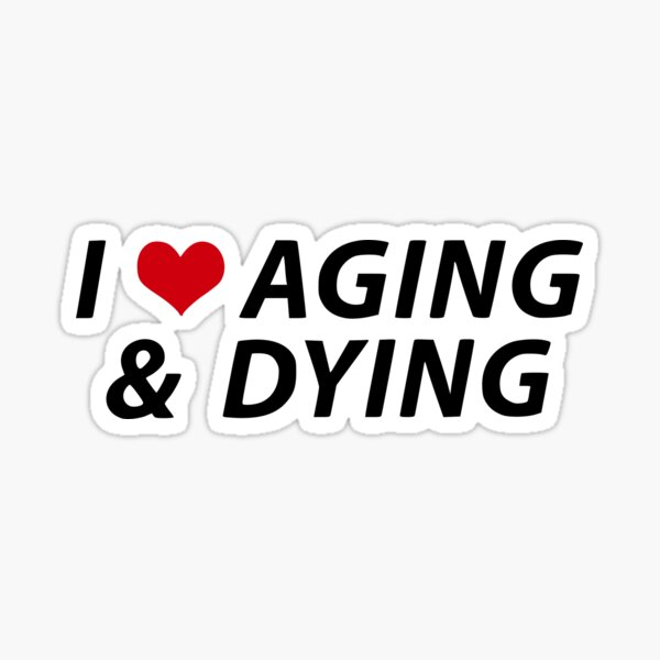 I Love Aging and Dying Sticker