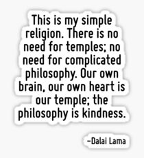 This is my simple religion. There is no need for temples; no need for complicated philosophy. Our own brain, our own heart is our temple; the philosophy is kindness. Sticker