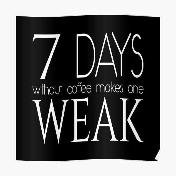 7 days without coffee makes one weak - Coffee quote - White&Black Poster