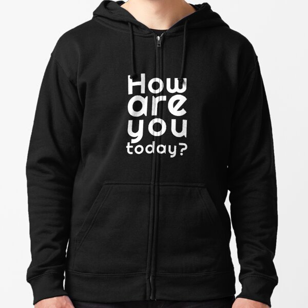 How are you today? Zipped Hoodie