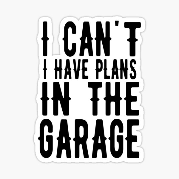 can't i have plans in the garage Sticker