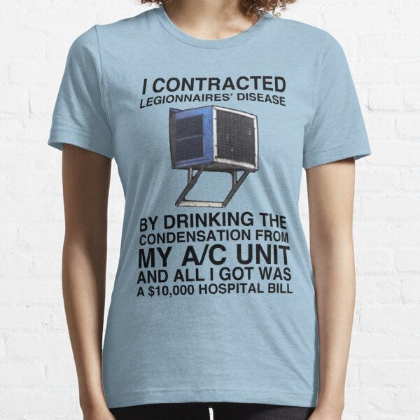 I CONTRACTED LEGIONNAIRES' DISEASE BY DRINKING THE CONDENSATION FROM MY A/C UNIT AND ALL I GOT WAS A 10,000 HOSPITAL BILL  Essential T-Shirt