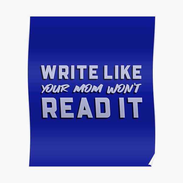 Write Like Your Mom Won't Read It Poster