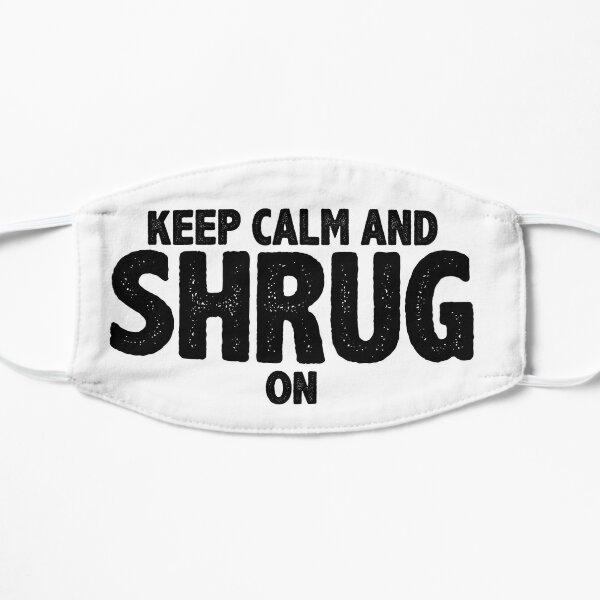 Keep Calm and Shrug On Flat Mask