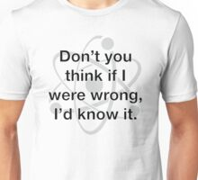 Don't You Think If I Were Wrong, I'd Know It. Unisex T-Shirt