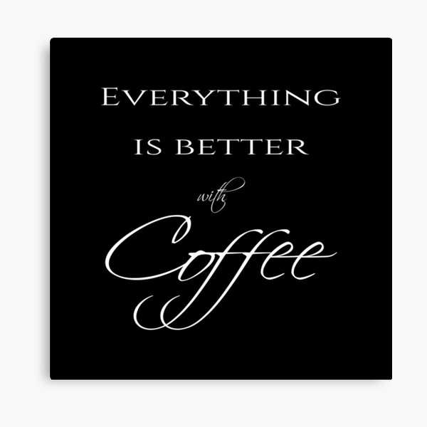 Everything is better with coffee - Coffee quote - White&Black Canvas Print