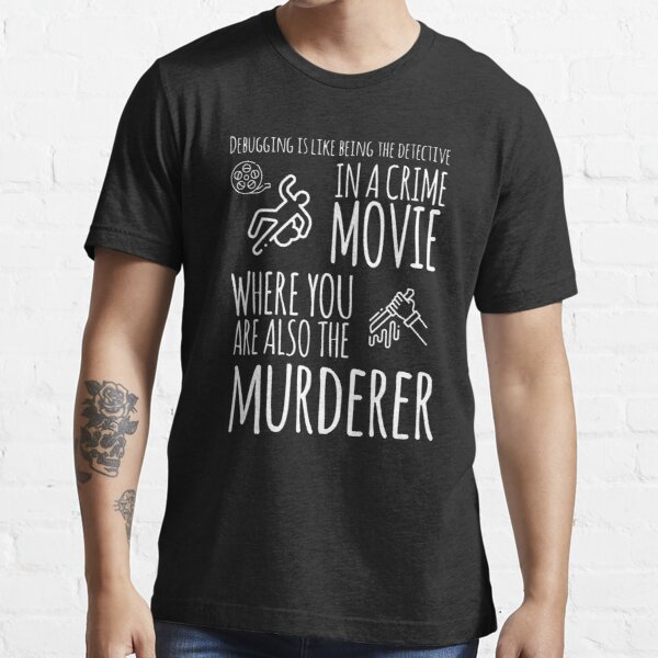 Debugging Is like Being The Detective In A Crime Movie Where You Are Also The Murderer (white) Essential T-Shirt
