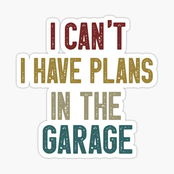 i can't i have plans in the garage Sticker