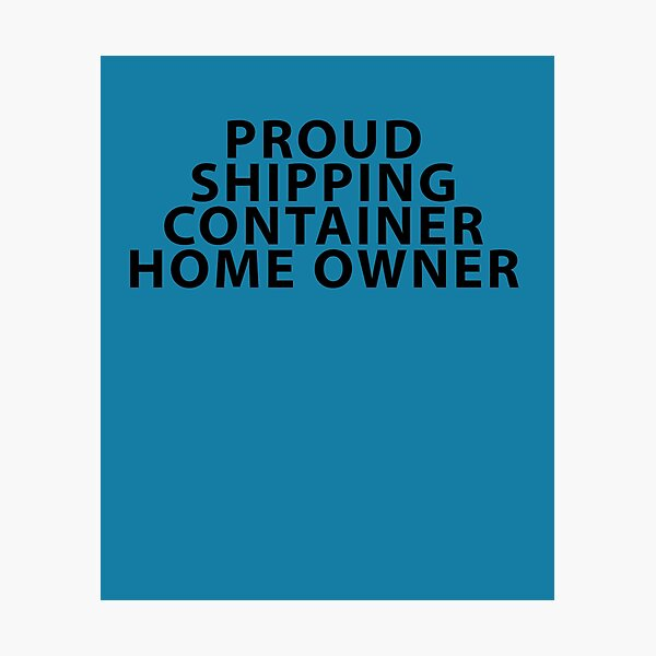 Proud Shipping Container Home Owner Photographic Print