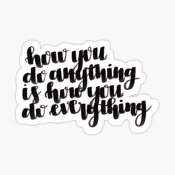 how you do anything is how you do everything Sticker