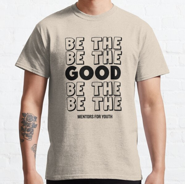 Be the good. Classic T-Shirt