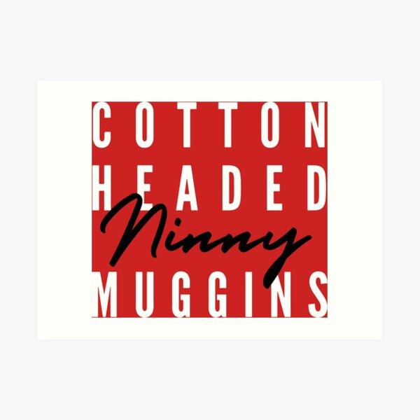 Cotton Headed Ninny Muggins v2 Art Print
