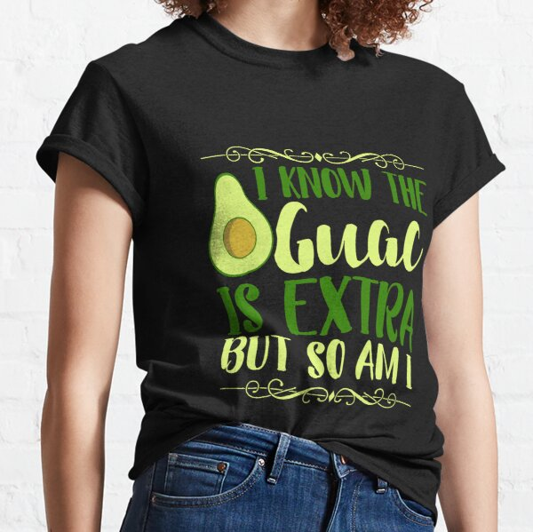 I Know The Guac Is Extra But So Am I  Classic T-Shirt