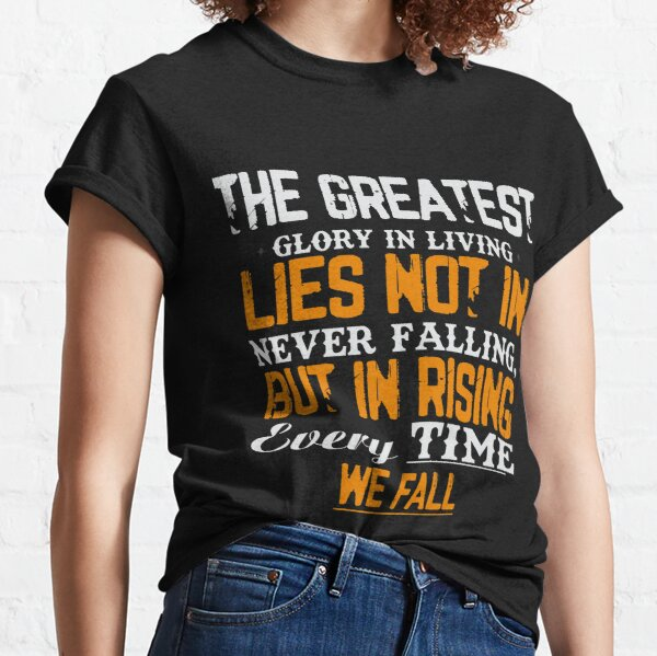 The greatest glory in living lies not in never falling, but in rising every time we fall Classic T-Shirt