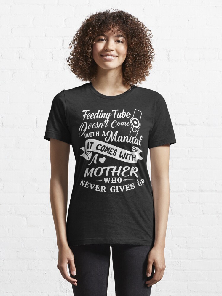 Alternate view of Feeding Tube Doesn'T Come With A Manual It Comes With Mother Essential T-Shirt