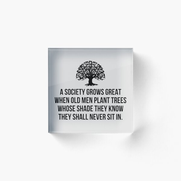 A society grows great when old men plant trees whose shade they know they shall never sit in Acrylic Block