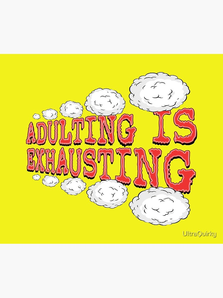 Adulting is Exhausting. by UltraQuirky