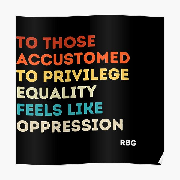 To those accustomed to privilege equality feels like oppression rbg, rbg gift, Ruth Bader Ginsburg, RBG quote  Poster
