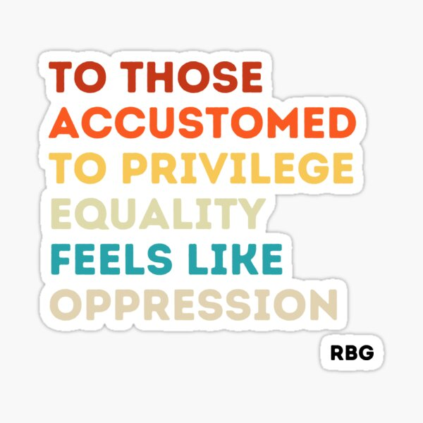 To those accustomed to privilege equality feels like oppression rbg, rbg gift, Ruth Bader Ginsburg, RBG quote  Sticker