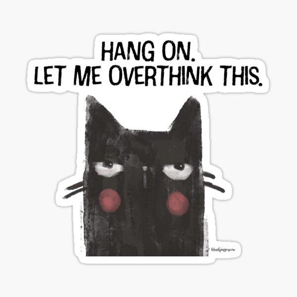 Black Cat Full of Snark - Hang On. Let Me Overthink This. Sticker