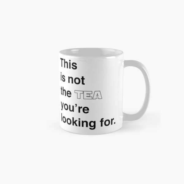 This is not the tea you're looking for. Classic Mug