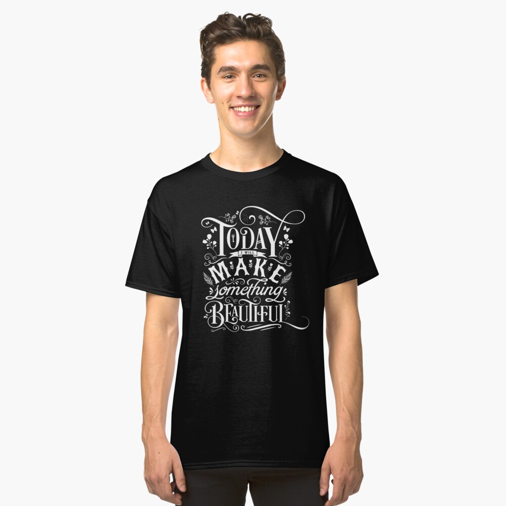 Today I Will Make Something Beautiful. Classic T-Shirt