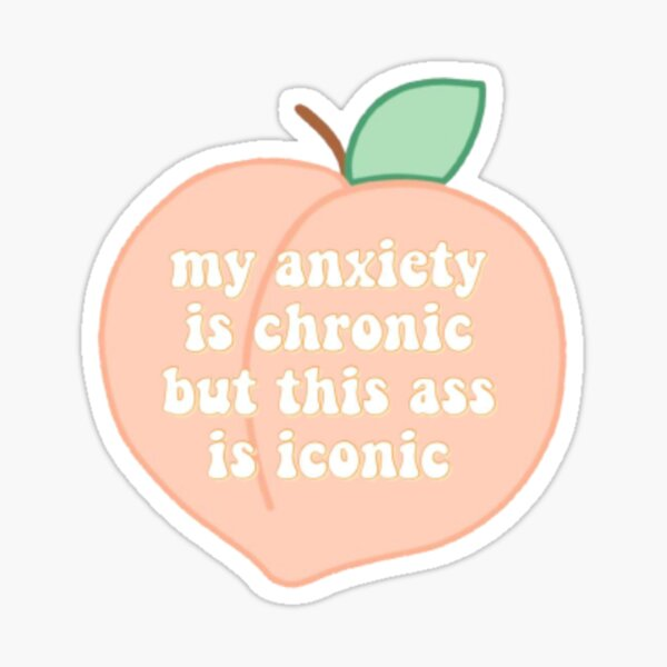 my anxiety is chronic, but my ass is iconic Sticker