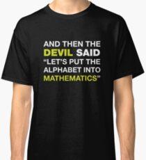 And Then The DEVIL Said, Let's Put Alphabet Into Mathematics. Classic T-Shirt