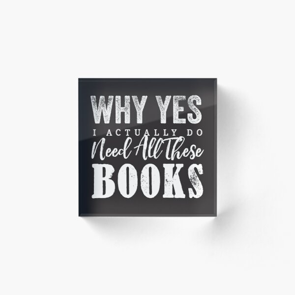 Why Yes, I Actually Do Need All These Books Acrylic Block