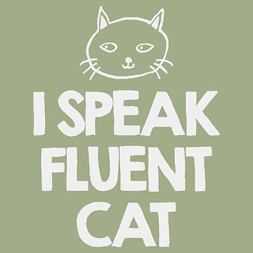 I speak fluent Cat by MustLoveAnimals