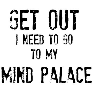 Get Out. I Need To Go To My Mind Palace by NinaJG007