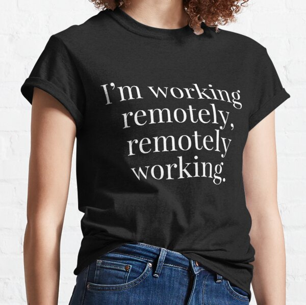 I'm working remotely, remotely working  Classic T-Shirt