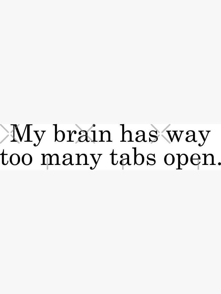 My Brain Has Way Too Many Tabs Open by drakouv