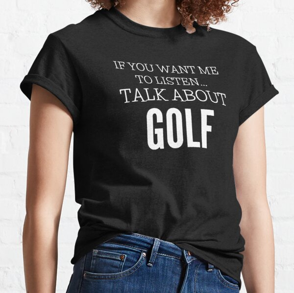 If You Want Me To Listen Talk About Golf Classic T-Shirt