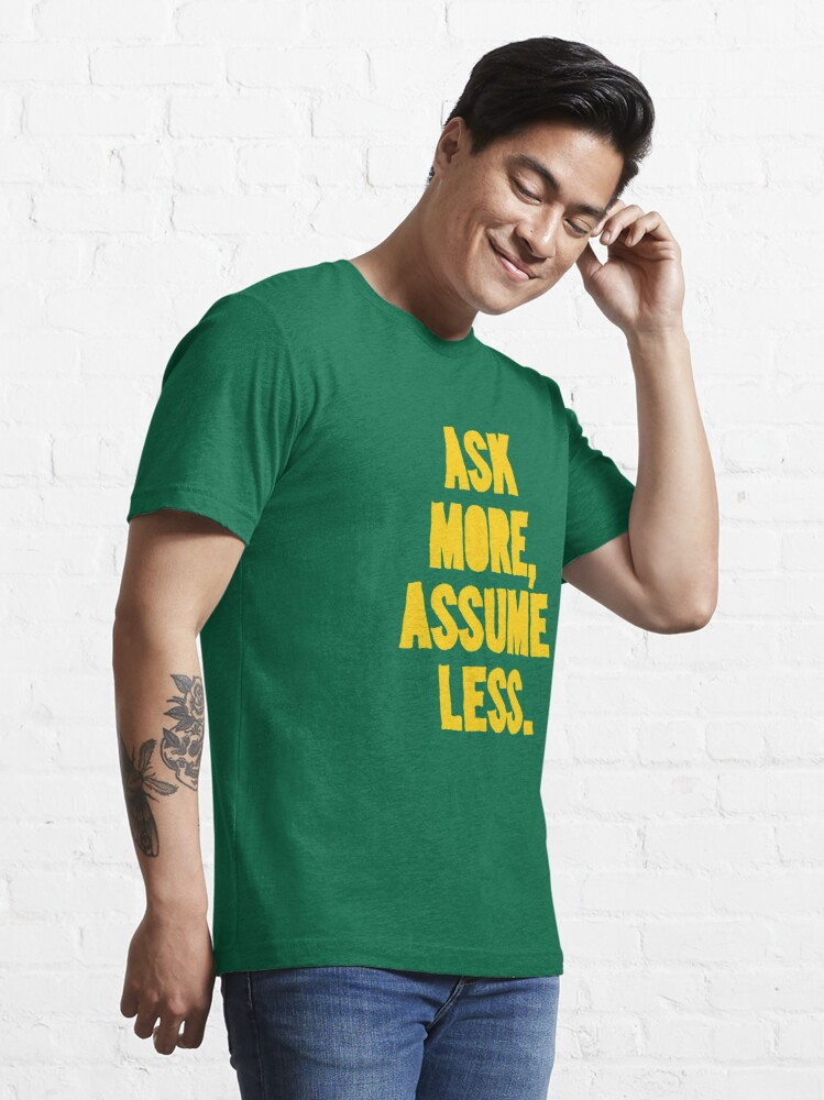 Alternate view of ASK MORE, ASSUME LESS Essential T-Shirt