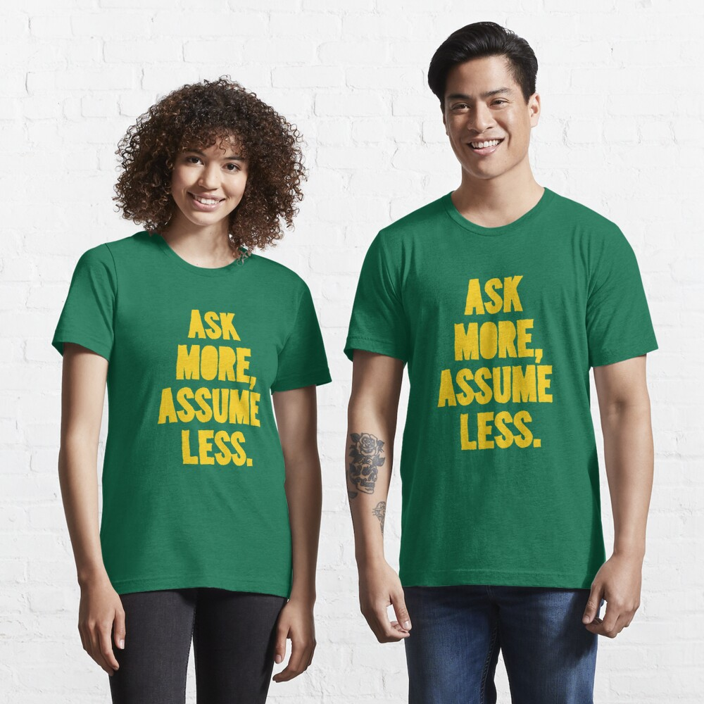 ASK MORE, ASSUME LESS Essential T-Shirt