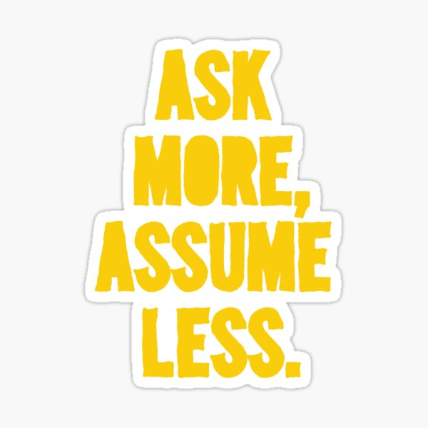 ASK MORE, ASSUME LESS Sticker