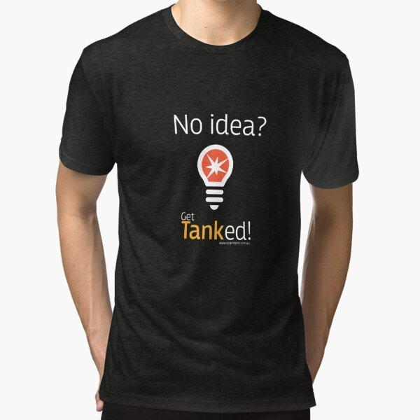 No idea - get tanked Tri-blend T-Shirt