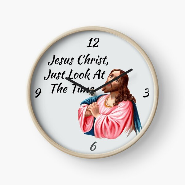 Jesus Christ Look At The Time Clock