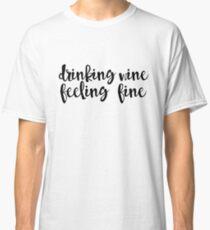 Drinking Wine, Feeling Fine Classic T-Shirt