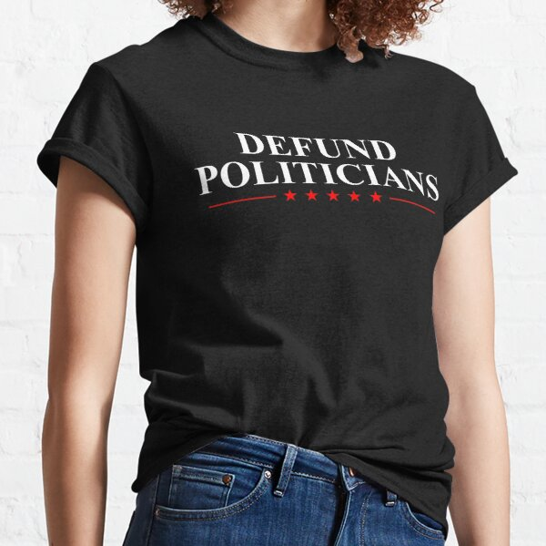 Defund The Politicians - Libertarian Political Anti Government Classic T-Shirt