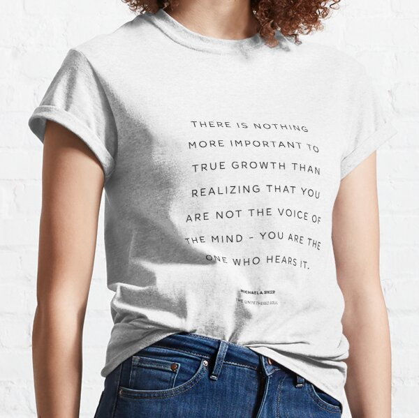 True growth. Quote from  The Untethered Soul by Michael A. Singer Classic T-Shirt