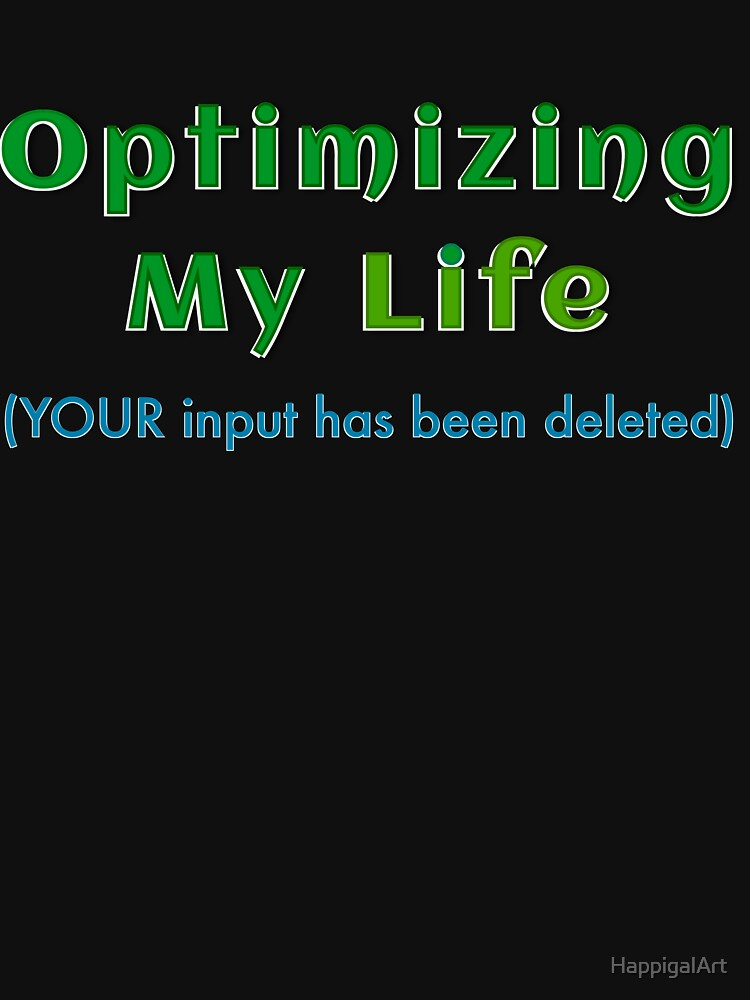 OPTIMIZING MY LIFE (YOUR input has been deleted) by HappigalArt