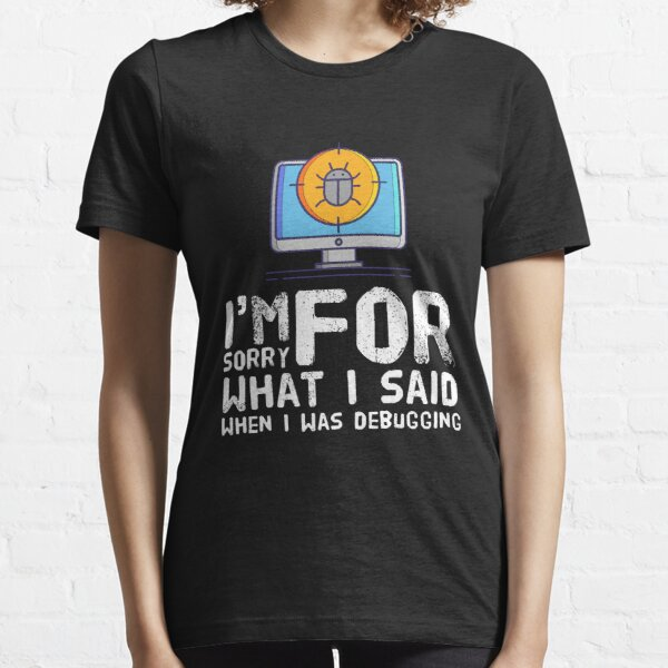 I'm Sorry For What I Said When I Was Debugging (color white) Essential T-Shirt
